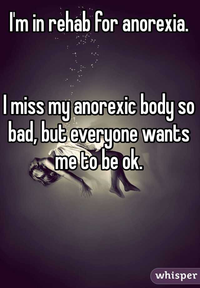 I'm in rehab for anorexia.   I miss my anorexic body so bad, but everyone wants me to be ok.