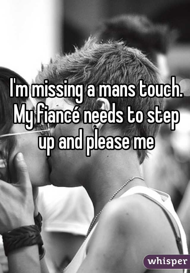 I'm missing a mans touch. My fiancé needs to step up and please me