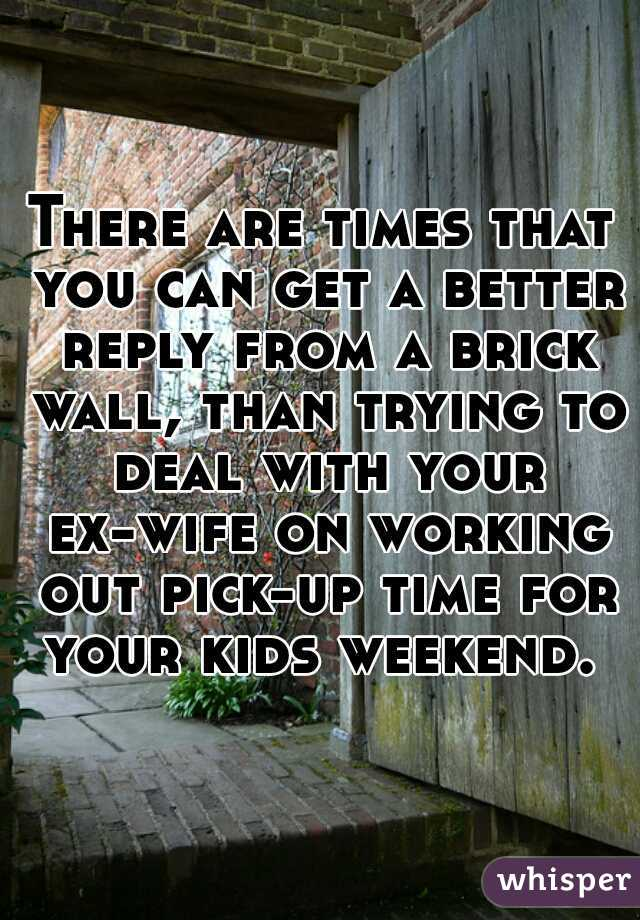 There are times that you can get a better reply from a brick wall, than trying to deal with your ex-wife on working out pick-up time for your kids weekend.