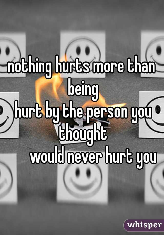nothing hurts more than being   hurt by the person you thought          would never hurt you