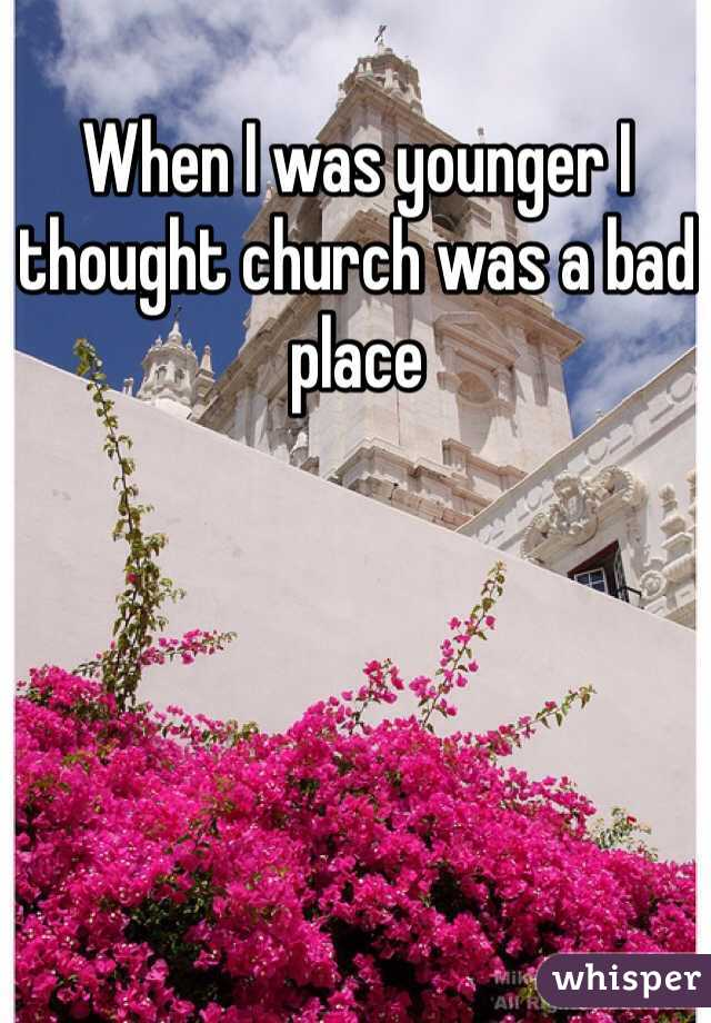 When I was younger I thought church was a bad place