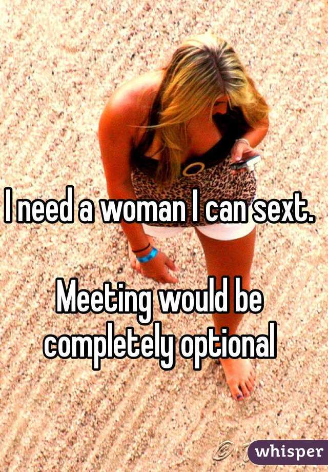 I need a woman I can sext.  Meeting would be completely optional