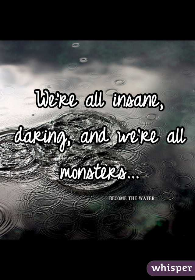 We're all insane, daring, and we're all monsters...