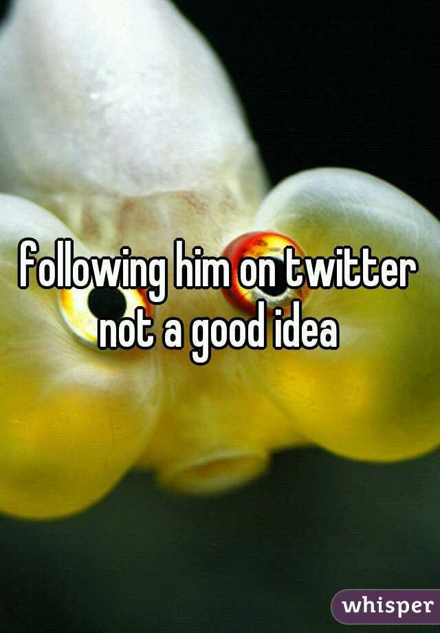 following him on twitter not a good idea
