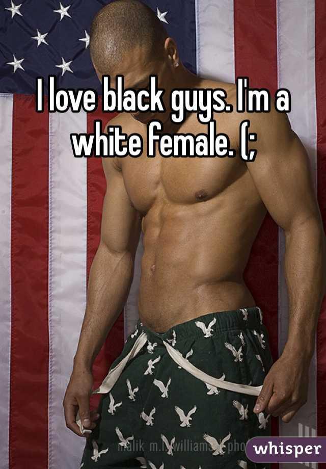 I love black guys. I'm a white female. (;