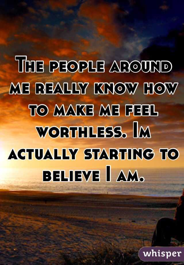 The people around me really know how to make me feel worthless. Im actually starting to believe I am.