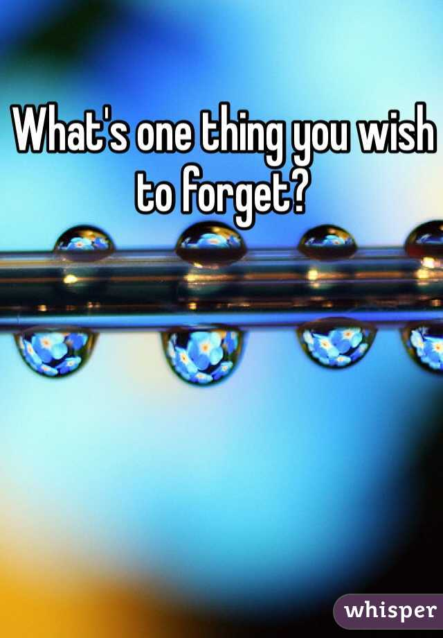 What's one thing you wish to forget?