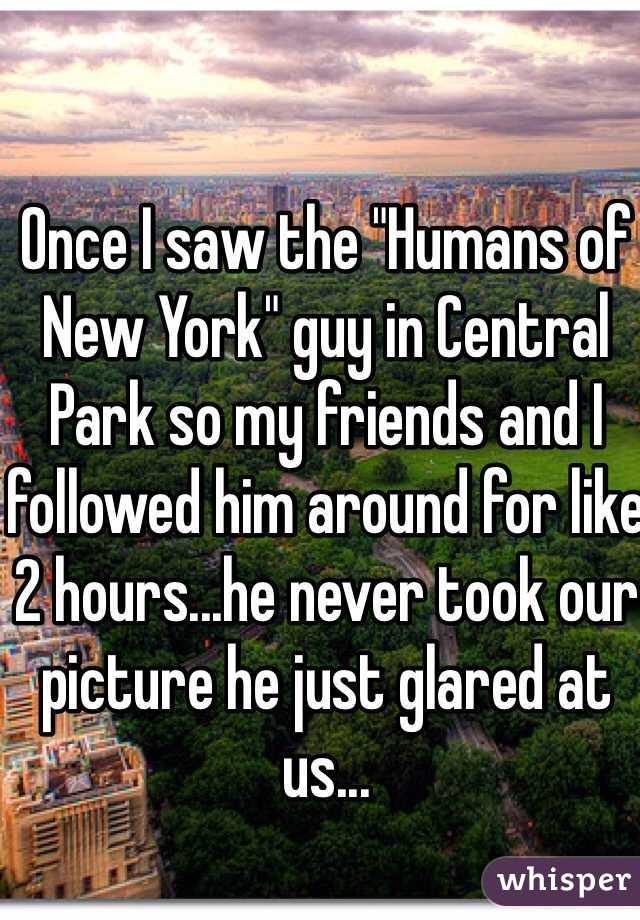 "Once I saw the ""Humans of New York"" guy in Central Park so my friends and I followed him around for like 2 hours...he never took our picture he just glared at us..."