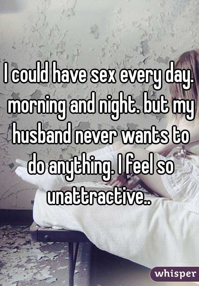 I could have sex every day. morning and night. but my husband never wants to do anything. I feel so unattractive..