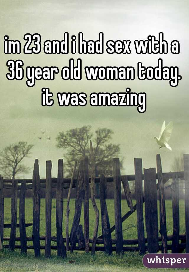 im 23 and i had sex with a 36 year old woman today. it was amazing