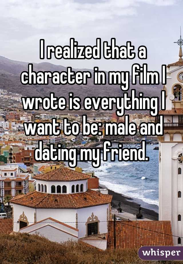 I realized that a character in my film I wrote is everything I want to be: male and dating my friend.
