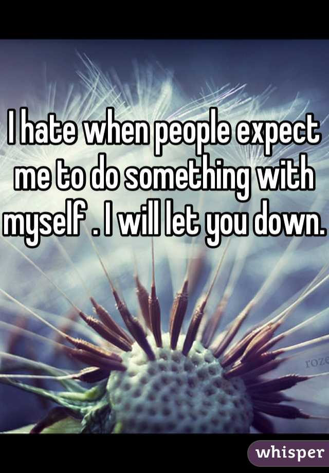 I hate when people expect me to do something with myself . I will let you down.
