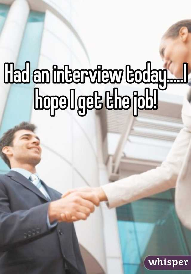 Had an interview today.....I hope I get the job!