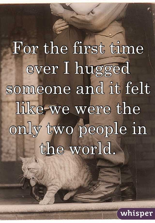 For the first time ever I hugged someone and it felt like we were the only two people in the world.