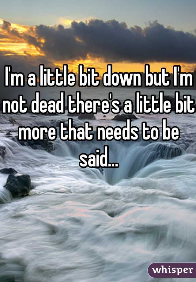 I'm a little bit down but I'm not dead there's a little bit more that needs to be said...