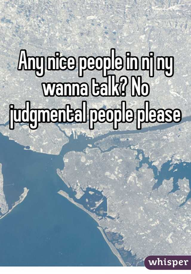 Any nice people in nj ny wanna talk? No judgmental people please