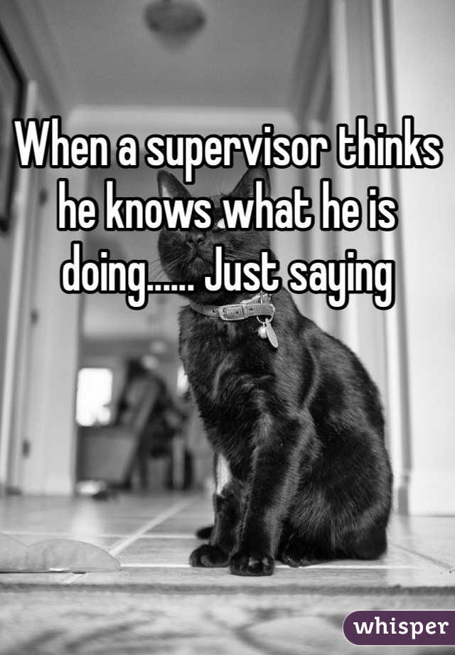 When a supervisor thinks he knows what he is doing...... Just saying