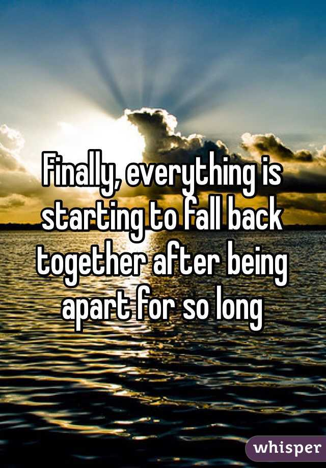 Finally, everything is starting to fall back together after being apart for so long