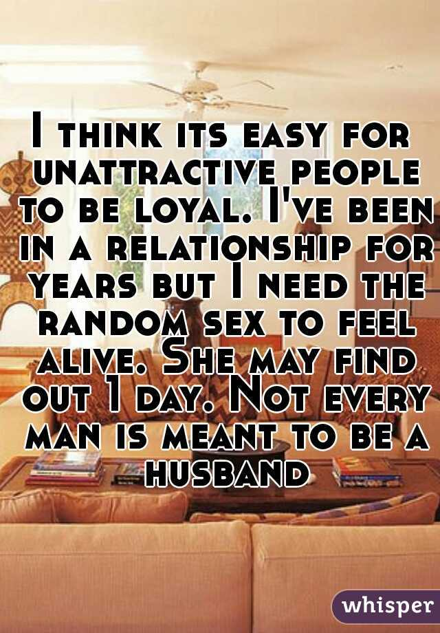 I think its easy for unattractive people to be loyal. I've been in a relationship for years but I need the random sex to feel alive. She may find out 1 day. Not every man is meant to be a husband