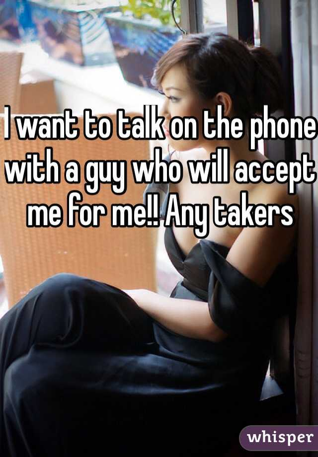I want to talk on the phone with a guy who will accept me for me!! Any takers