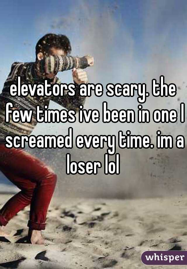 elevators are scary. the few times ive been in one I screamed every time. im a loser lol