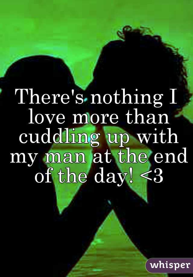 There's nothing I love more than cuddling up with my man at the end of the day! <3