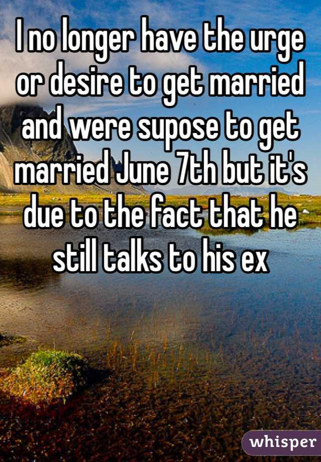 I no longer have the urge or desire to get married and were supose to get married June 7th but it's due to the fact that he still talks to his ex