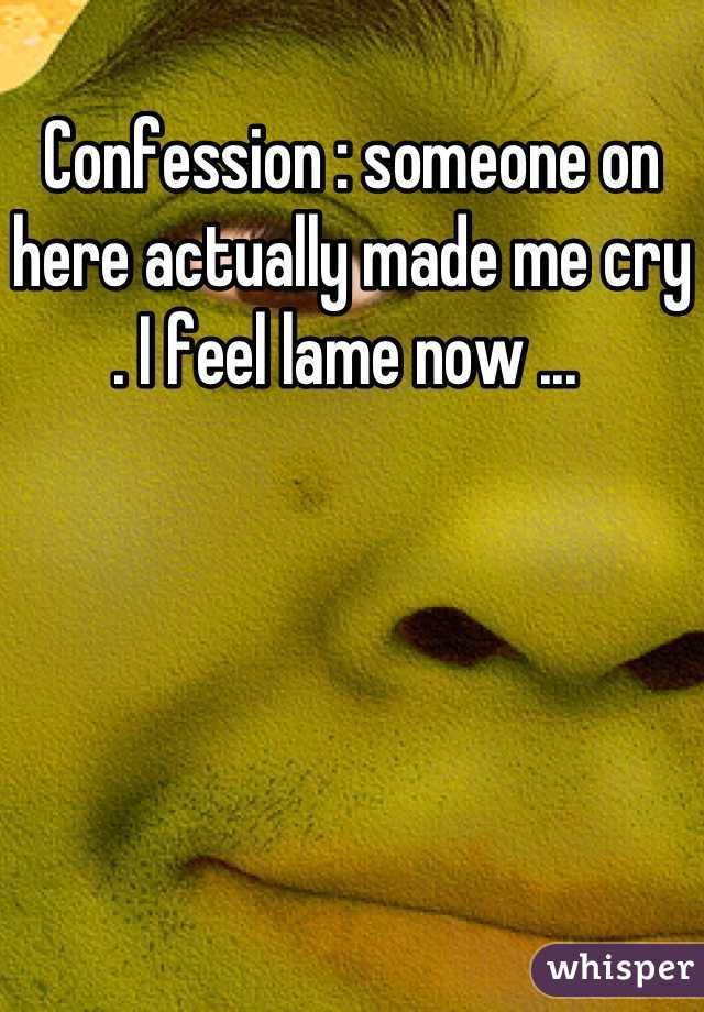 Confession : someone on here actually made me cry . I feel lame now ...