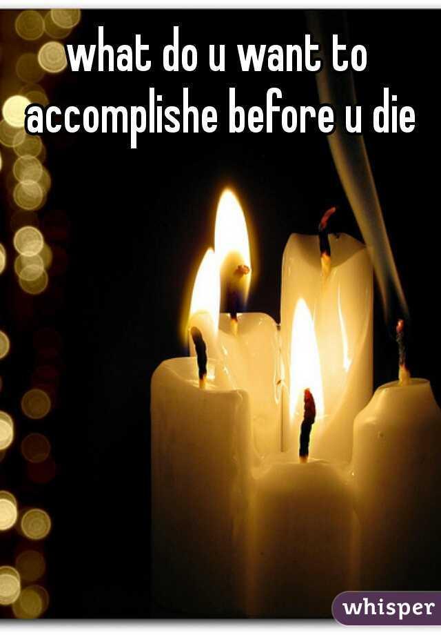 what do u want to accomplishe before u die
