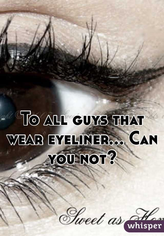 To all guys that wear eyeliner... Can you not?