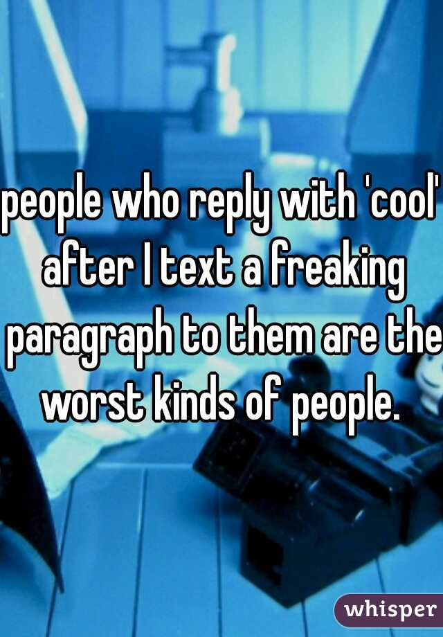 people who reply with 'cool' after I text a freaking paragraph to them are the worst kinds of people.