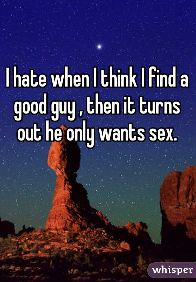 I hate when I think I find a good guy , then it turns out he only wants sex.