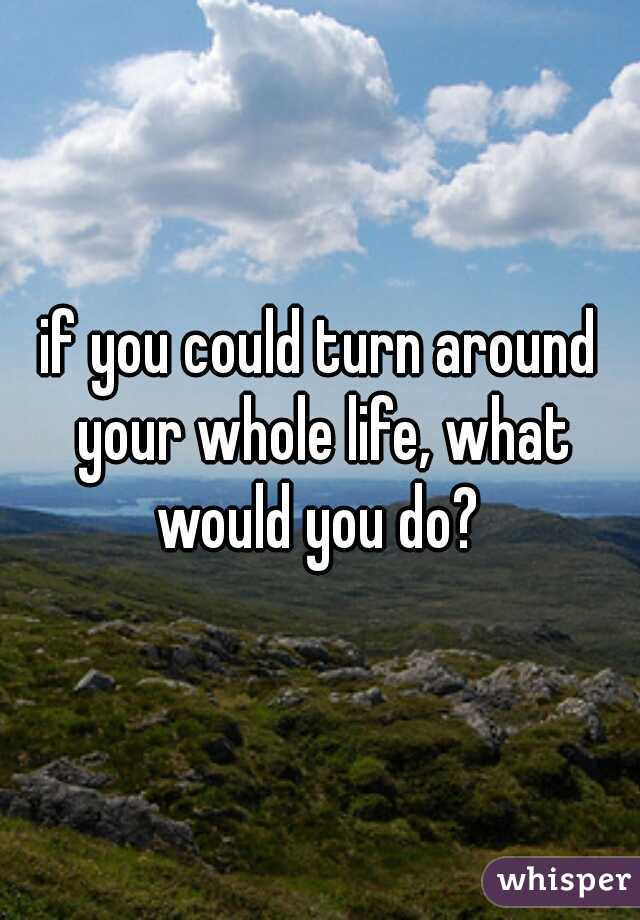 if you could turn around your whole life, what would you do?