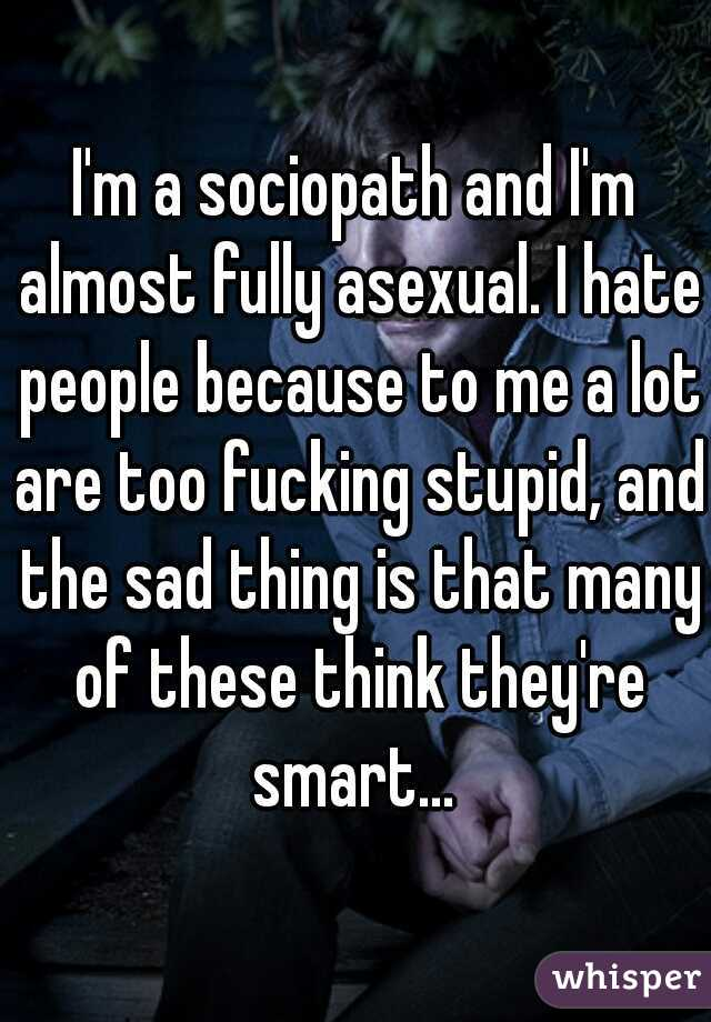 I'm a sociopath and I'm almost fully asexual. I hate people because to me a lot are too fucking stupid, and the sad thing is that many of these think they're smart...