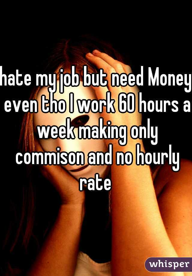 hate my job but need Money even tho I work 60 hours a week making only commison and no hourly rate