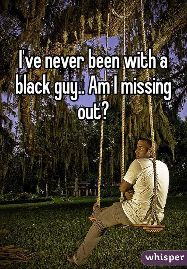 I've never been with a black guy.. Am I missing out?