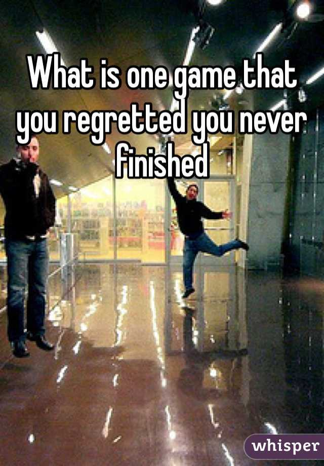 What is one game that you regretted you never finished