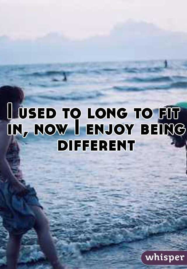 I used to long to fit in, now I enjoy being different