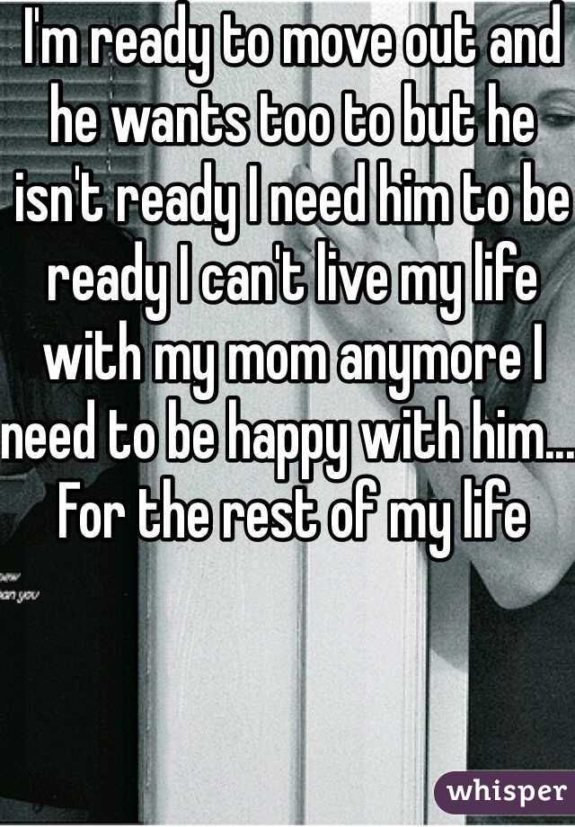 I'm ready to move out and he wants too to but he isn't ready I need him to be ready I can't live my life with my mom anymore I need to be happy with him... For the rest of my life