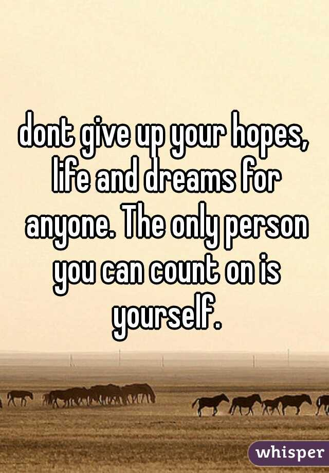 dont give up your hopes, life and dreams for anyone. The only person you can count on is yourself.