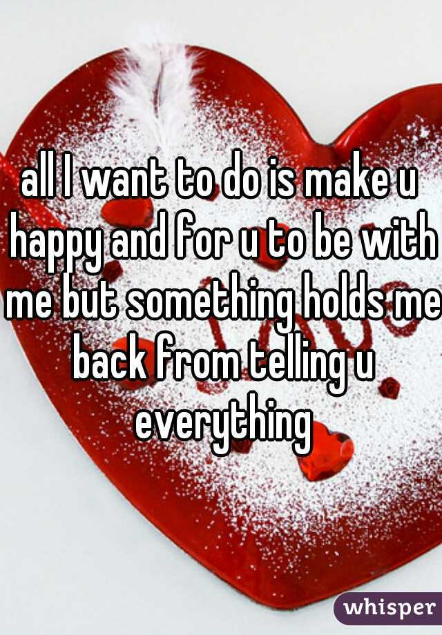 all I want to do is make u happy and for u to be with me but something holds me back from telling u everything
