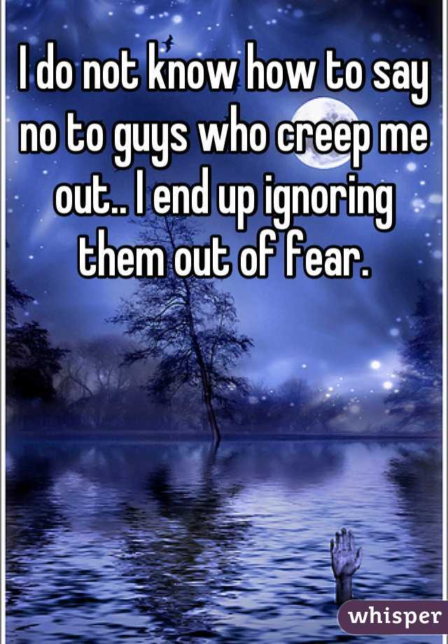 I do not know how to say no to guys who creep me out.. I end up ignoring them out of fear.