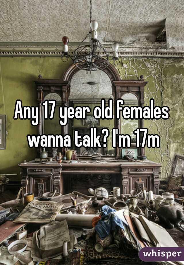 Any 17 year old females wanna talk? I'm 17m