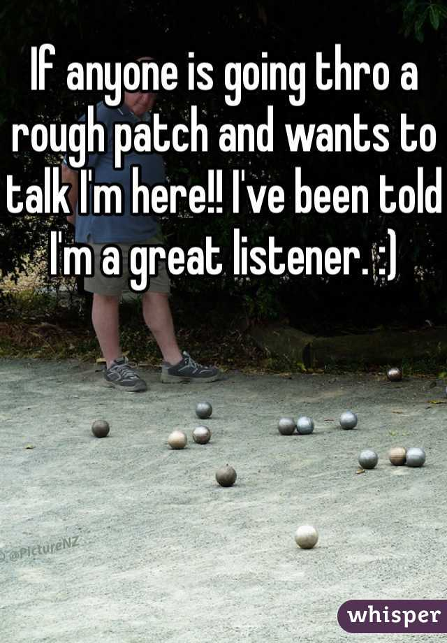 If anyone is going thro a rough patch and wants to talk I'm here!! I've been told I'm a great listener. :)