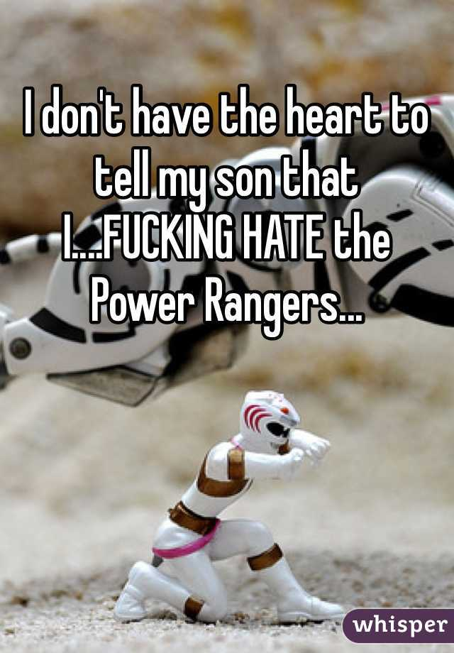 I don't have the heart to tell my son that I....FUCKING HATE the Power Rangers...