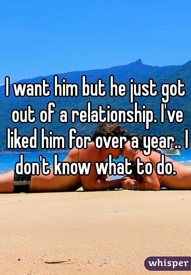 I want him but he just got out of a relationship. I've liked him for over a year.. I don't know what to do.