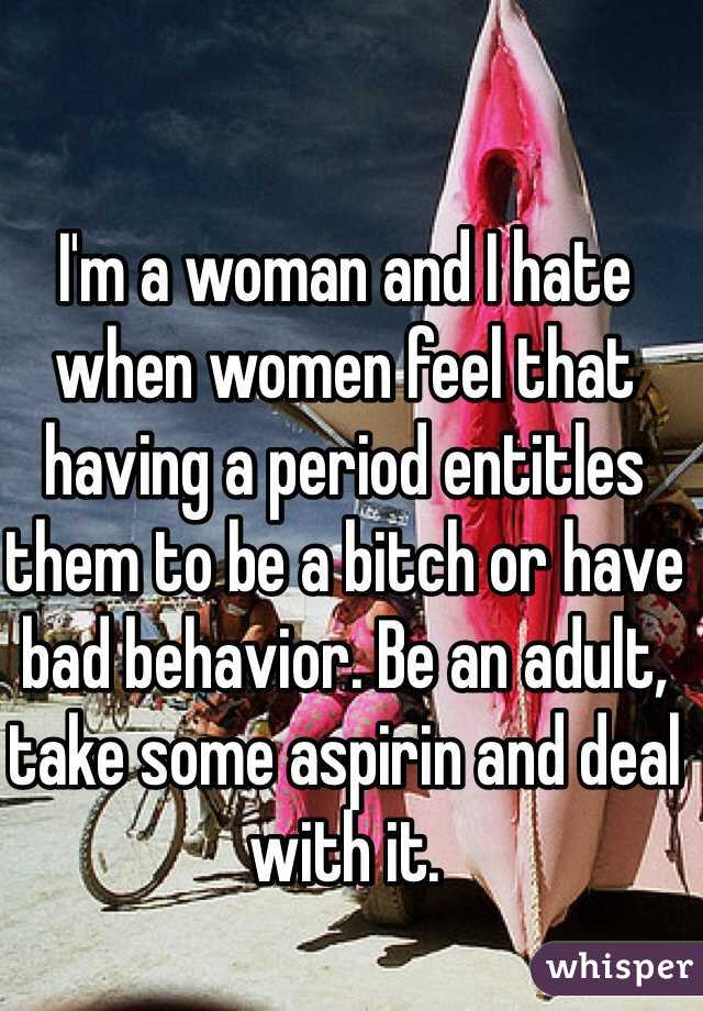 I'm a woman and I hate when women feel that having a period entitles them to be a bitch or have bad behavior. Be an adult, take some aspirin and deal with it.