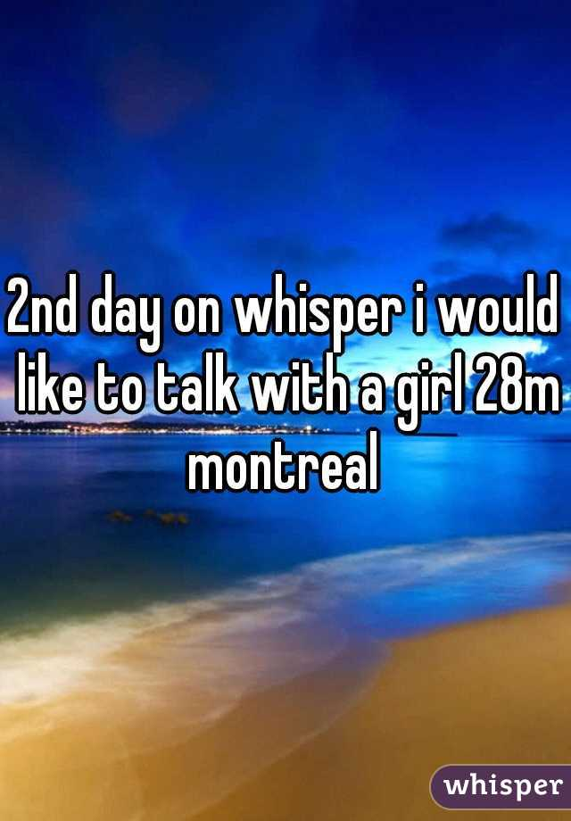 2nd day on whisper i would like to talk with a girl 28m montreal