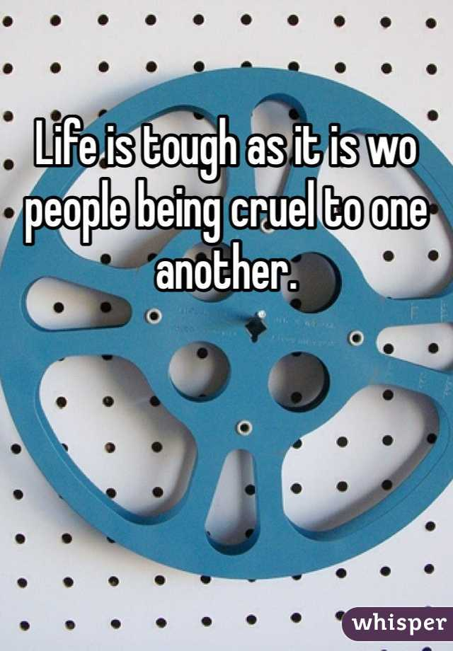 Life is tough as it is wo people being cruel to one another.
