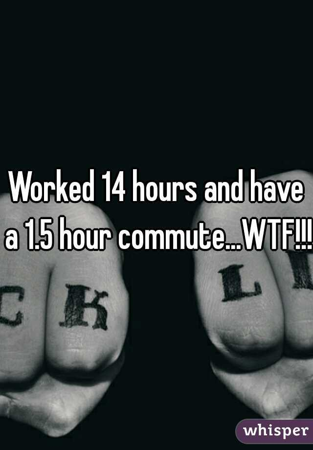 Worked 14 hours and have a 1.5 hour commute...WTF!!!